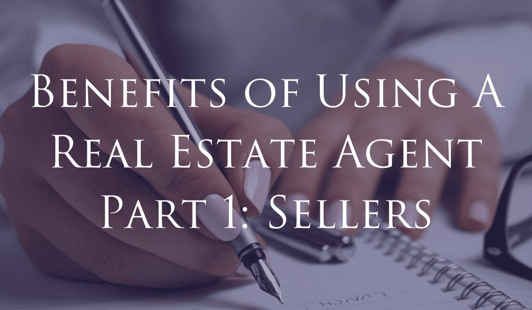 Benefits of Using A Real Estate Agent Part 1: Sellers
